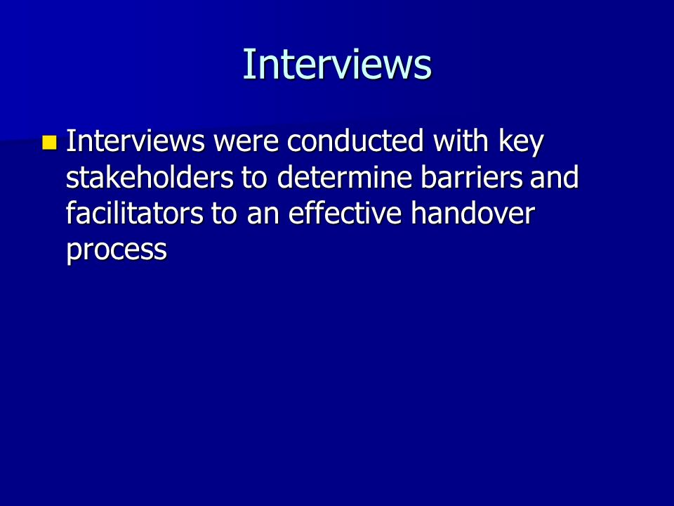 Interviews Interviews were conducted with key stakeholders to determine barriers and facilitators to an effective handover process.