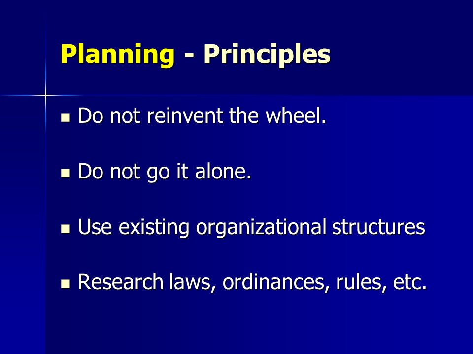 Planning - Principles Do not reinvent the wheel. Do not go it alone.
