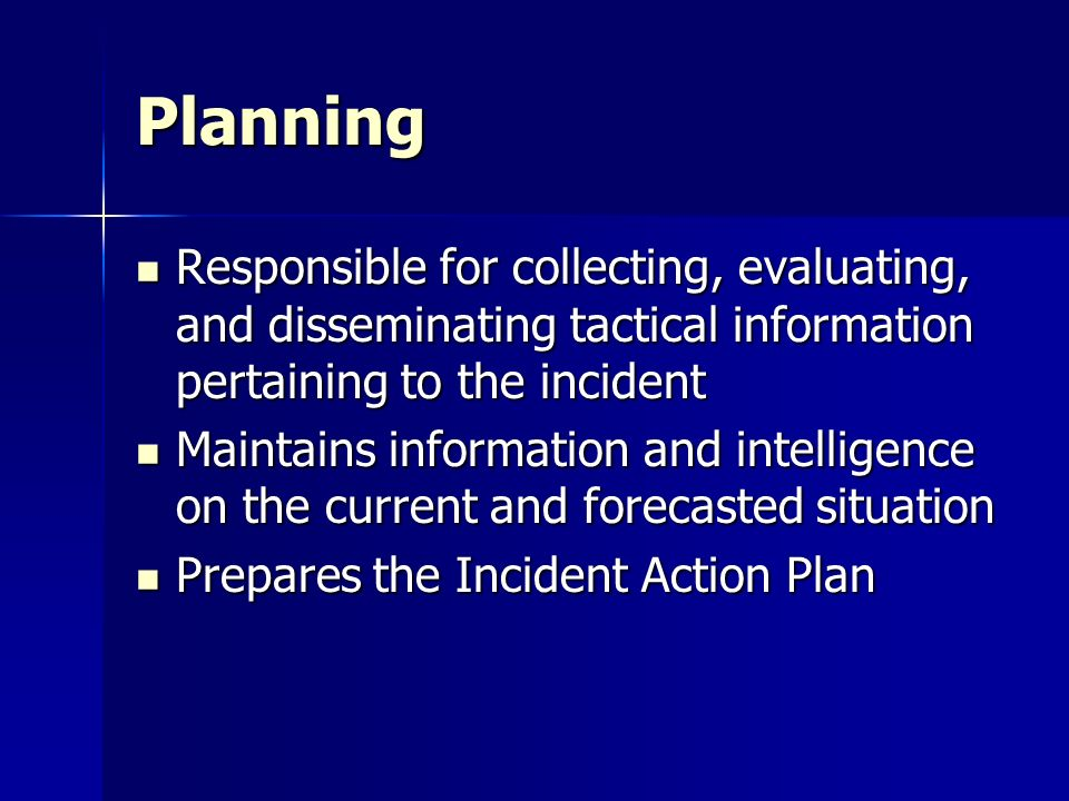 Planning Responsible for collecting, evaluating, and disseminating tactical information pertaining to the incident.