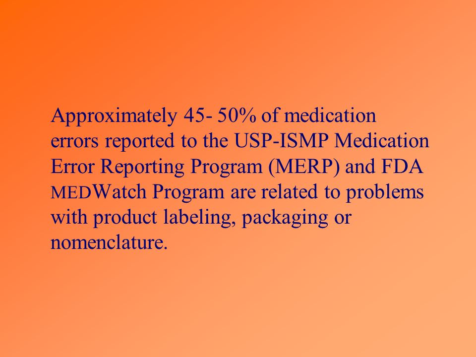 Approximately 45- 50% of medication errors reported to the USP-ISMP Medication Error Reporting Program (MERP) and FDA MEDWatch Program are related to problems with product labeling, packaging or nomenclature.