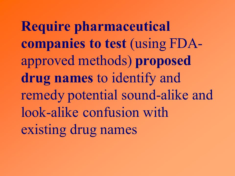 Require pharmaceutical companies to test (using FDA-approved methods) proposed drug names to identify and remedy potential sound-alike and look-alike confusion with existing drug names