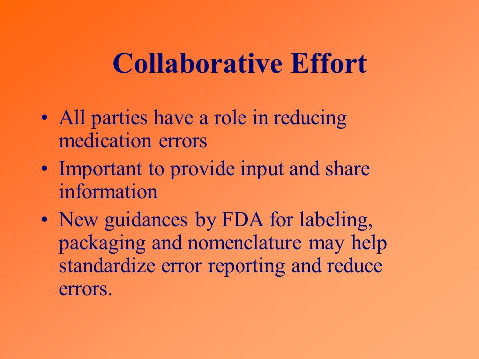 Collaborative Effort All parties have a role in reducing medication errors. Important to provide input and share information.