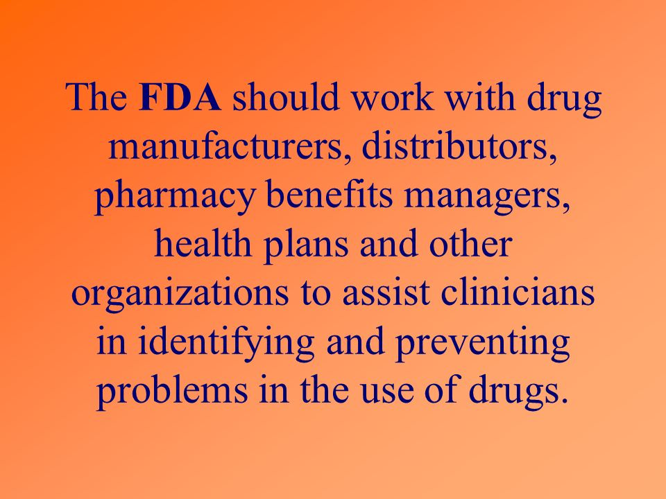 The FDA should work with drug manufacturers, distributors, pharmacy benefits managers, health plans and other organizations to assist clinicians in identifying and preventing problems in the use of drugs.