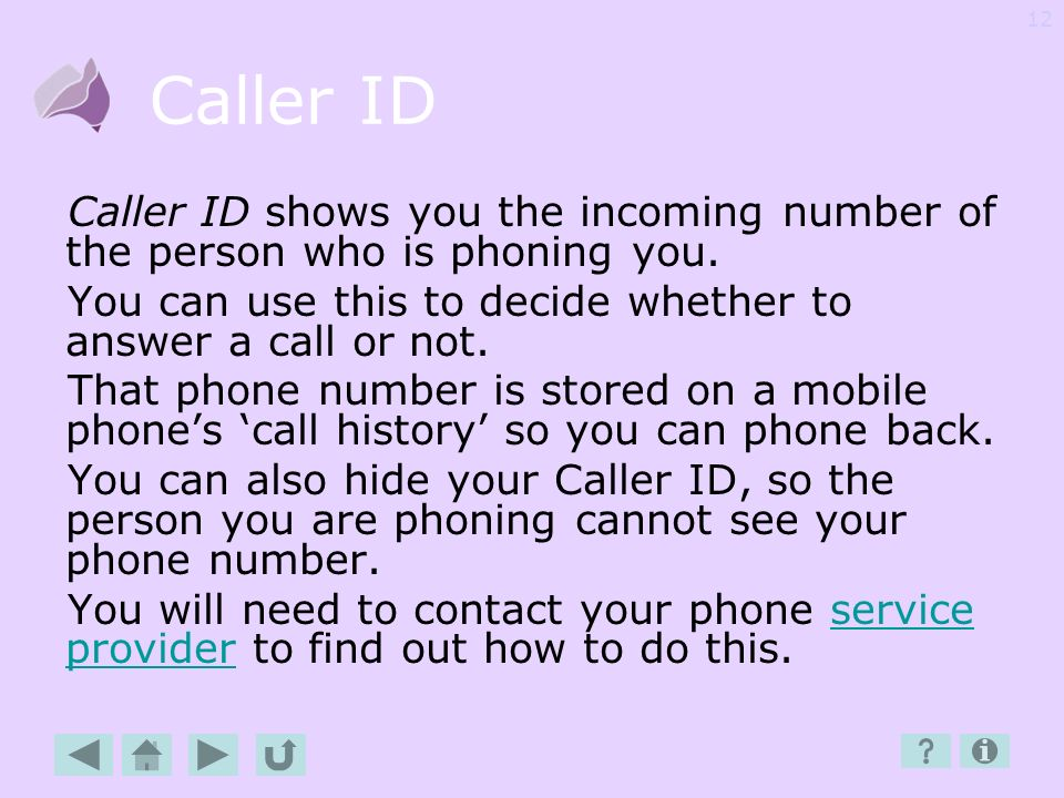 Caller ID Caller ID shows you the incoming number of the person who is phoning you. You can use this to decide whether to answer a call or not.