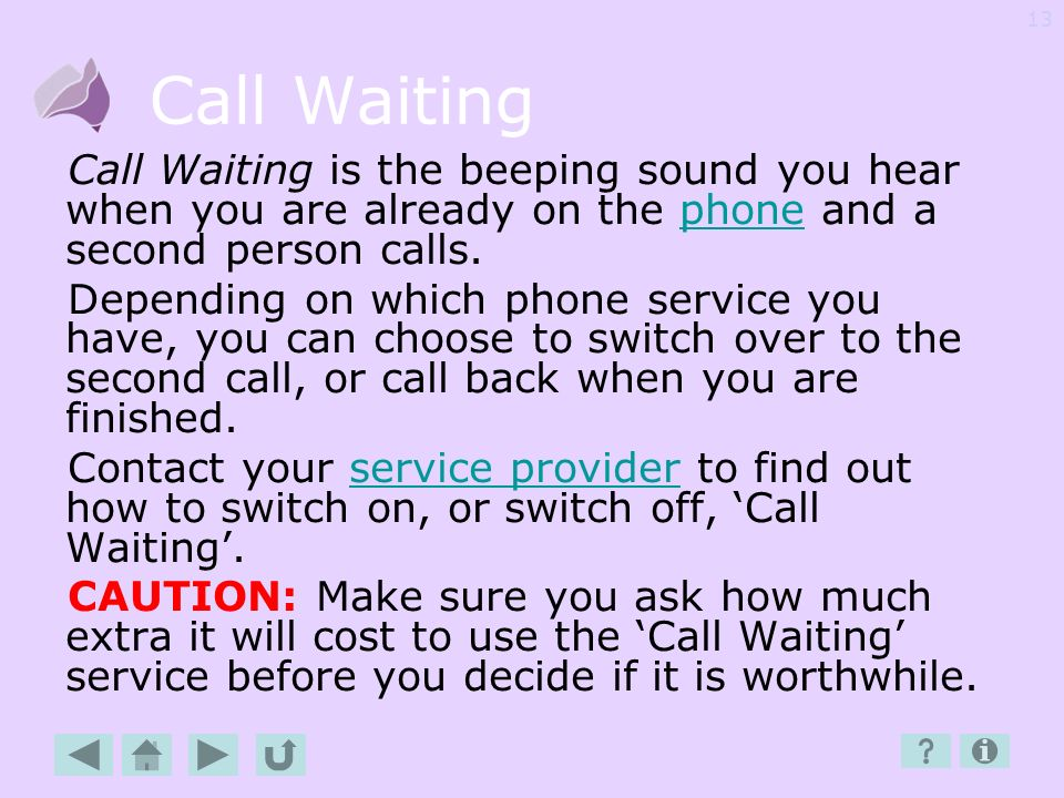 Call Waiting Call Waiting is the beeping sound you hear when you are already on the phone and a second person calls.