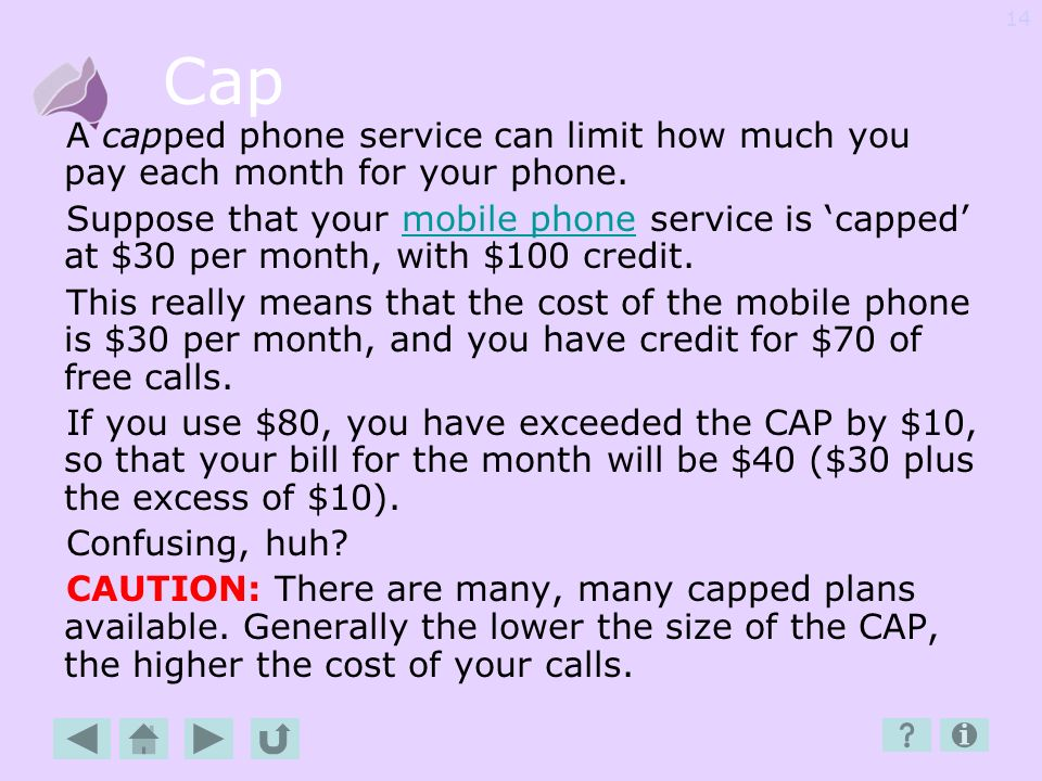 Cap A capped phone service can limit how much you pay each month for your phone.