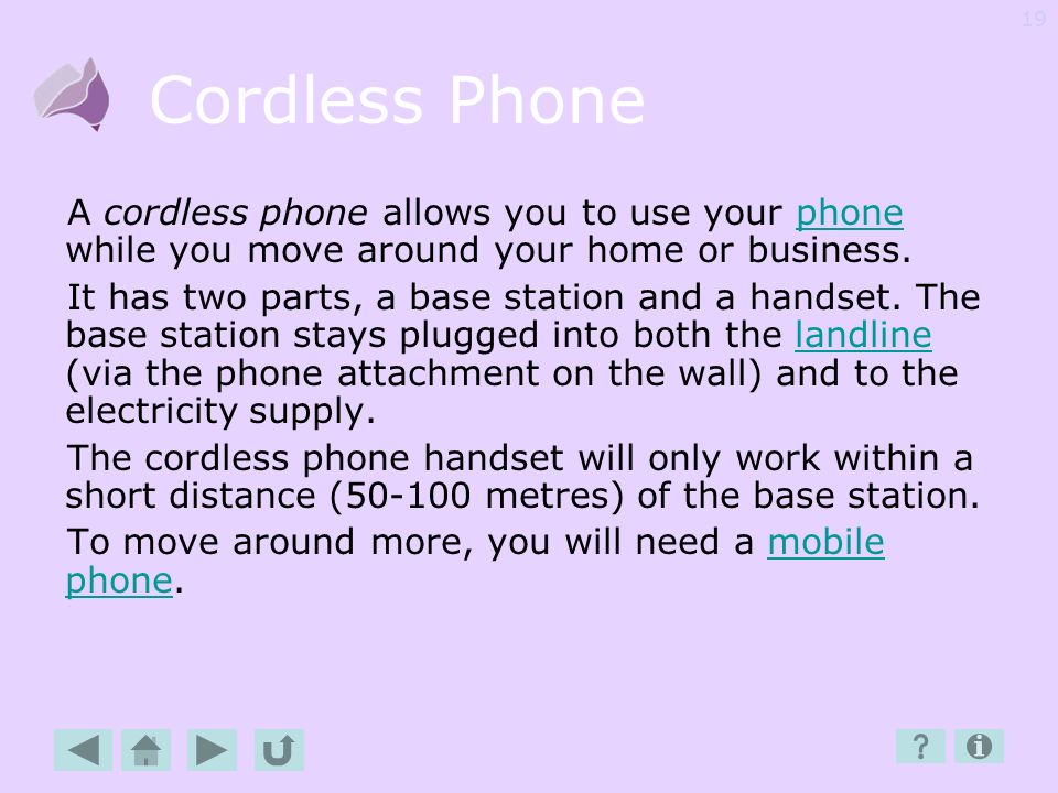 Cordless Phone A cordless phone allows you to use your phone while you move around your home or business.