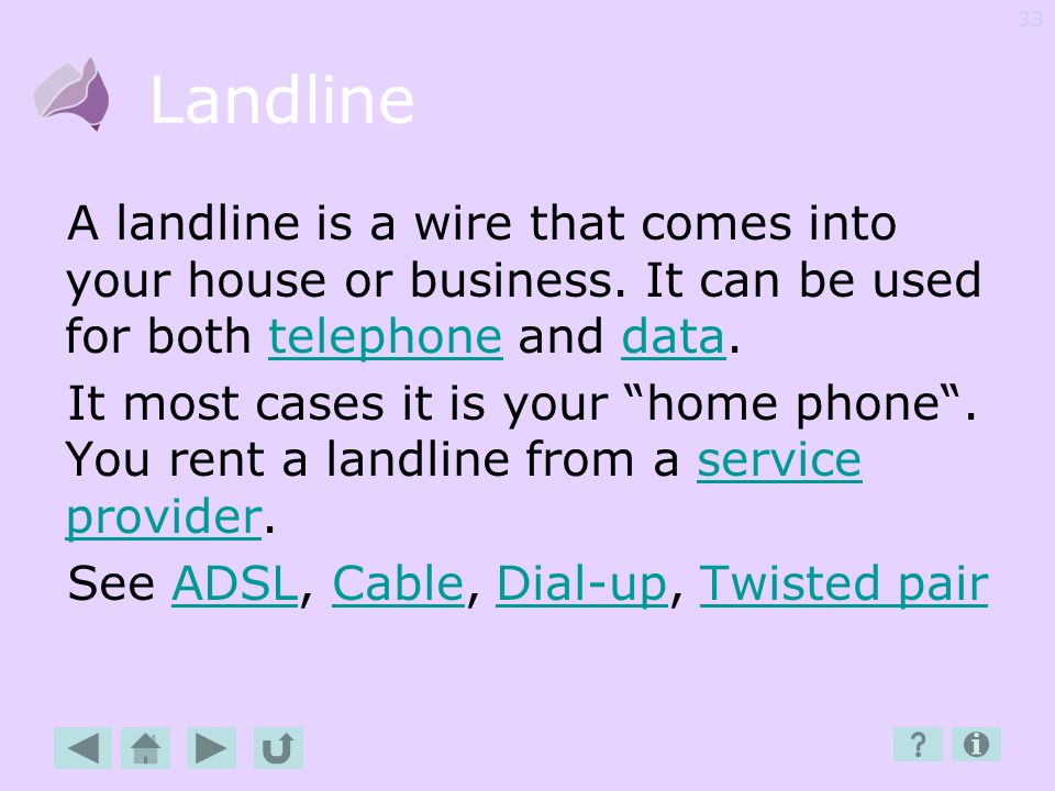 Landline A landline is a wire that comes into your house or business. It can be used for both telephone and data.