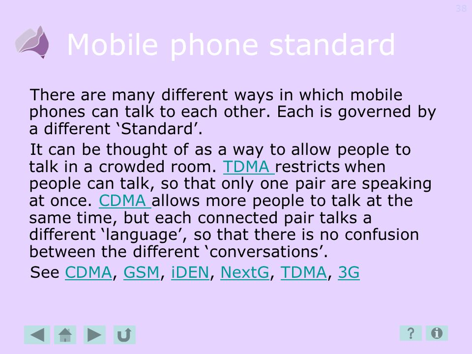 Mobile phone standard There are many different ways in which mobile phones can talk to each other. Each is governed by a different 'Standard'.
