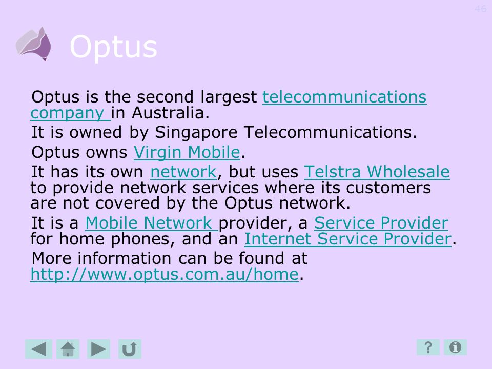 Optus Optus is the second largest telecommunications company in Australia. It is owned by Singapore Telecommunications.