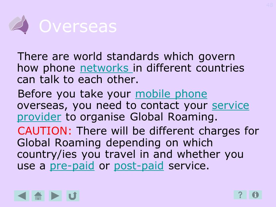 Overseas There are world standards which govern how phone networks in different countries can talk to each other.