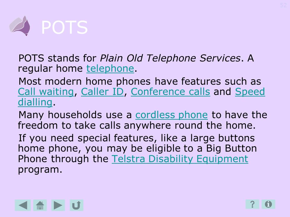 POTS POTS stands for Plain Old Telephone Services. A regular home telephone.