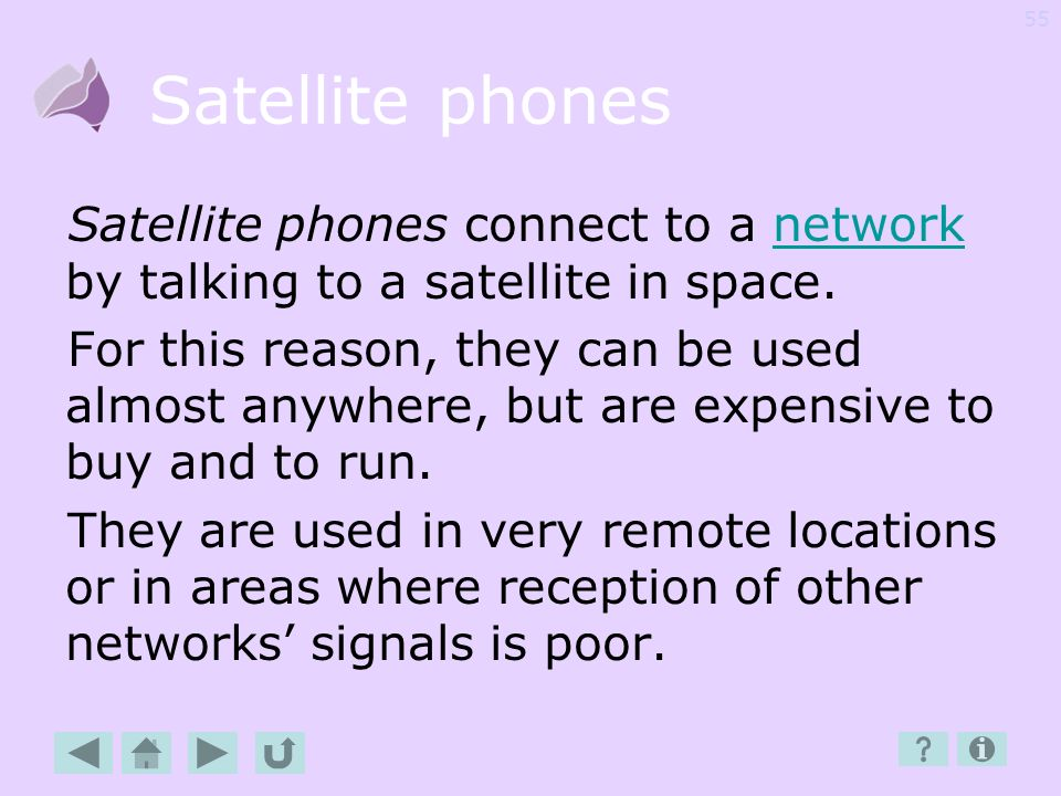 Satellite phones Satellite phones connect to a network by talking to a satellite in space.