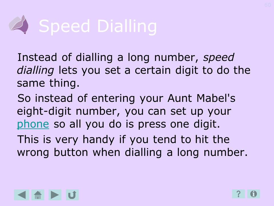 Speed Dialling Instead of dialling a long number, speed dialling lets you set a certain digit to do the same thing.