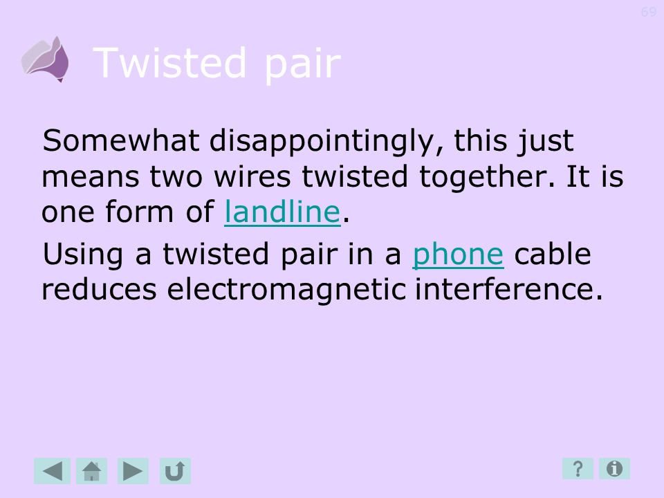 Twisted pair Somewhat disappointingly, this just means two wires twisted together. It is one form of landline.