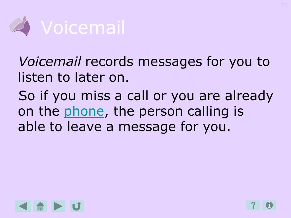 Voicemail Voicemail records messages for you to listen to later on.