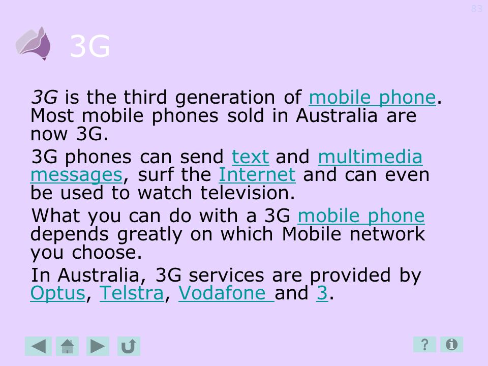 3G 3G is the third generation of mobile phone. Most mobile phones sold in Australia are now 3G.