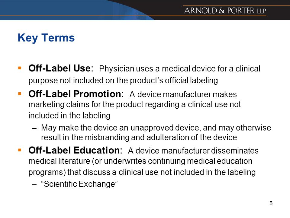Key Terms Off-Label Use: Physician uses a medical device for a clinical purpose not included on the product's official labeling.