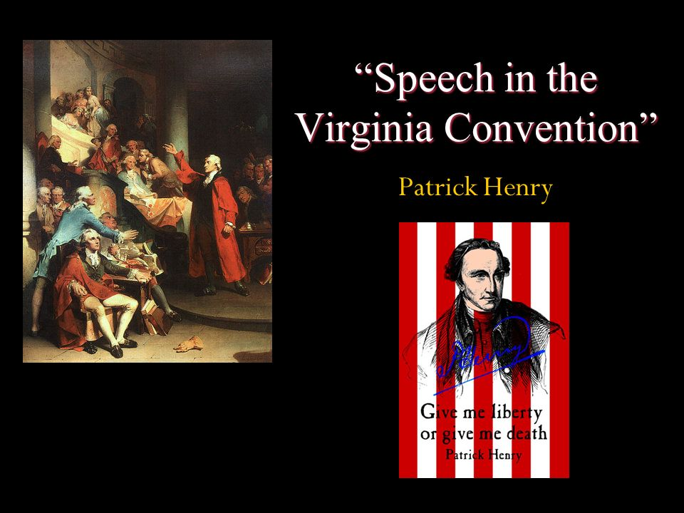 in the speech in the virginia convention patrick henry Second virginia convention of 1775 the speech attendance at the second virginia convention was high due to the critical state of relations with the mother country and the end of the october 1774 conflict on the fourth day of the convention, 23 march, patrick henry introduced three.