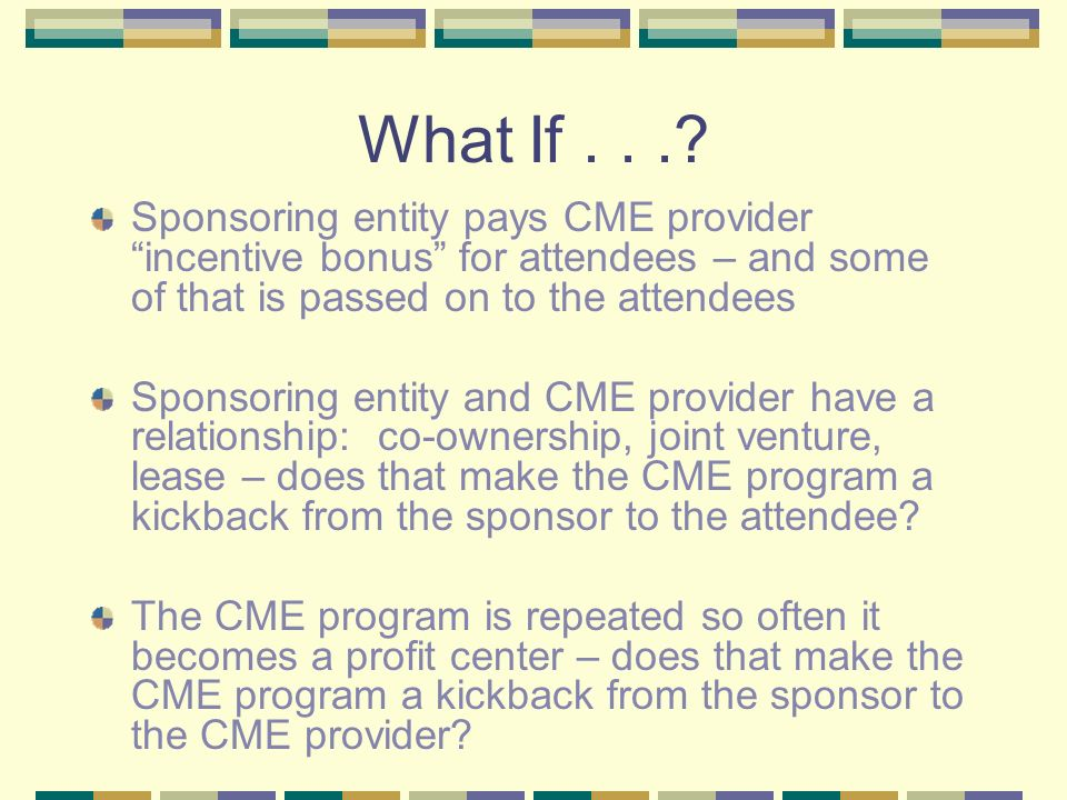 What If . . . Sponsoring entity pays CME provider incentive bonus for attendees – and some of that is passed on to the attendees.