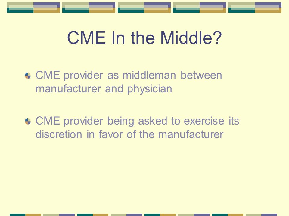 CME In the Middle CME provider as middleman between manufacturer and physician.
