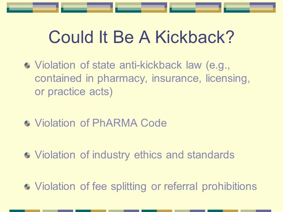 Could It Be A Kickback Violation of state anti-kickback law (e.g., contained in pharmacy, insurance, licensing, or practice acts)