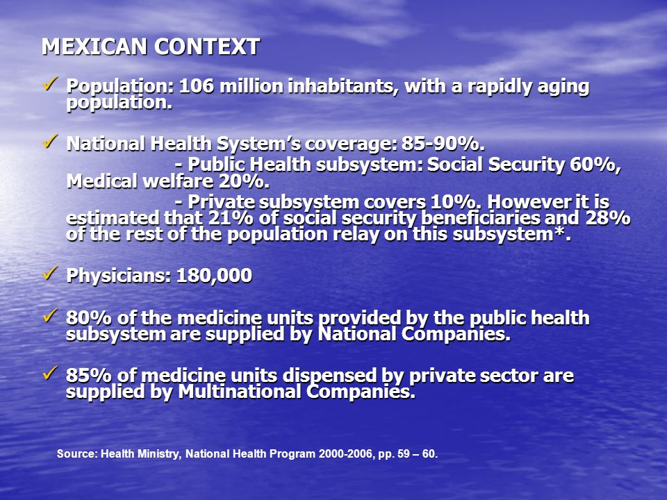 MEXICAN CONTEXT Population: 106 million inhabitants, with a rapidly aging population. National Health System's coverage: 85-90%.