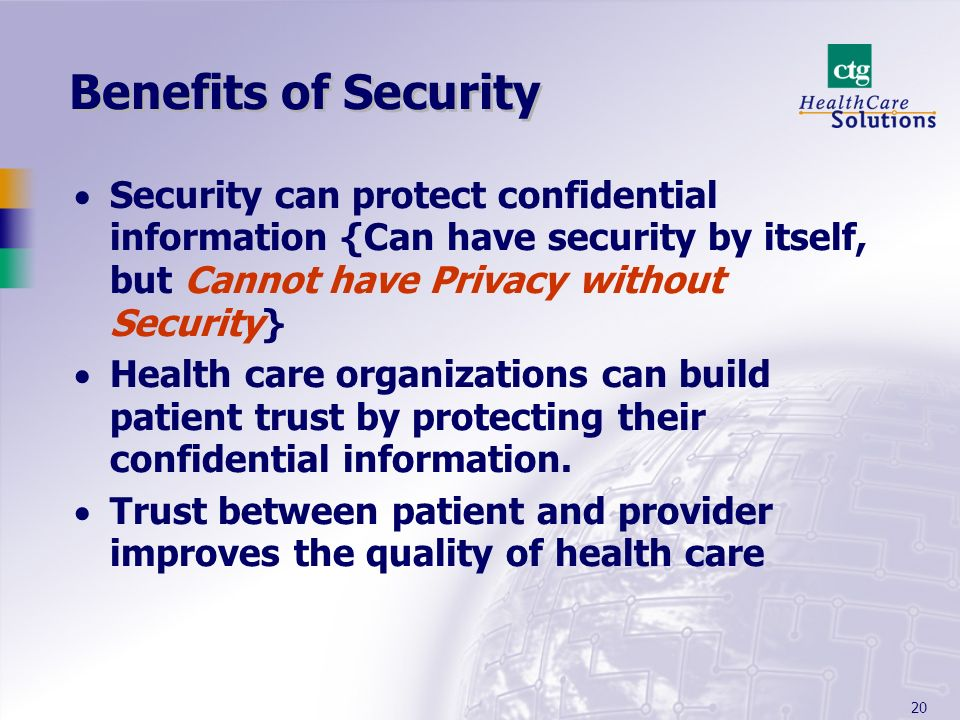 Benefits of Security Security can protect confidential information {Can have security by itself, but Cannot have Privacy without Security}