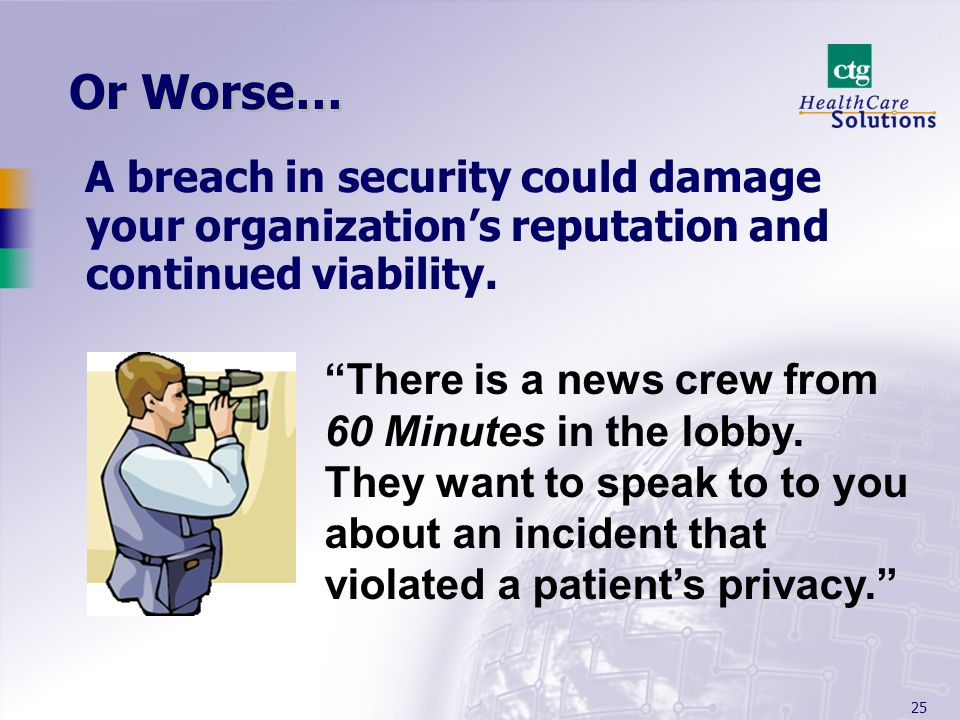 Or Worse… A breach in security could damage your organization's reputation and continued viability.