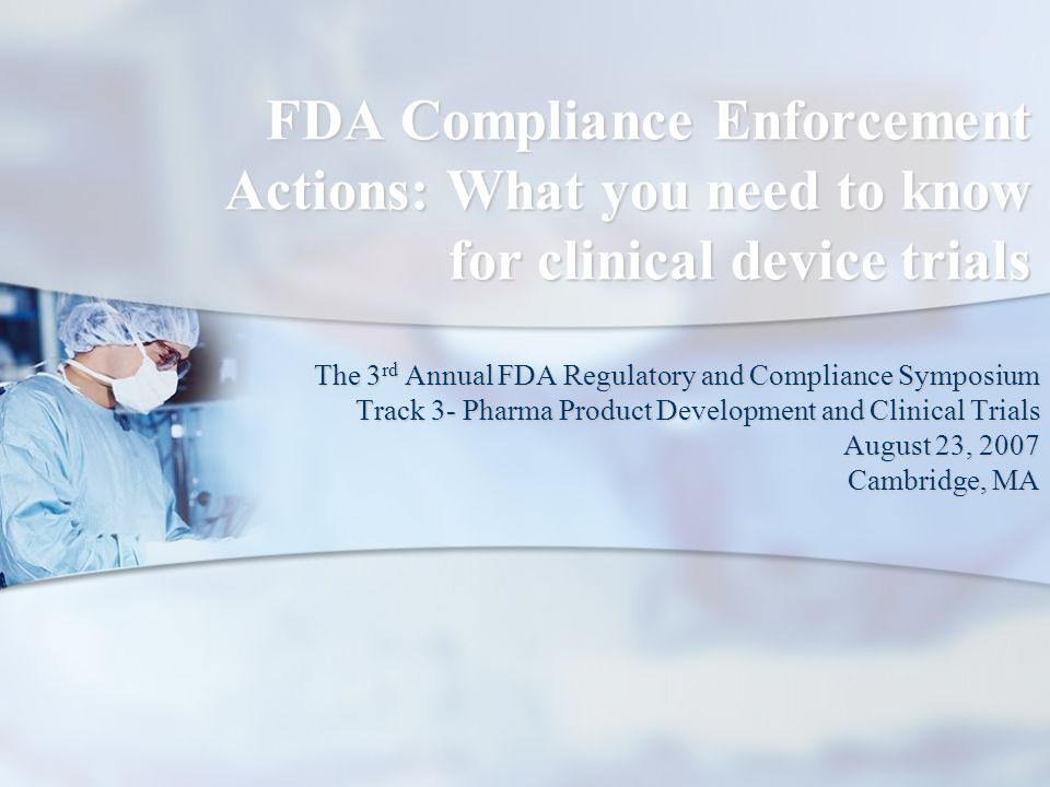 FDA Compliance Enforcement Actions: What you need to know for clinical device trials