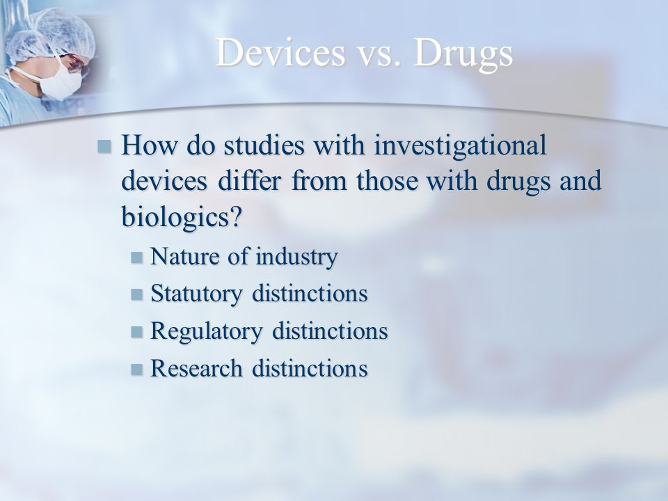 Devices vs. Drugs How do studies with investigational devices differ from those with drugs and biologics