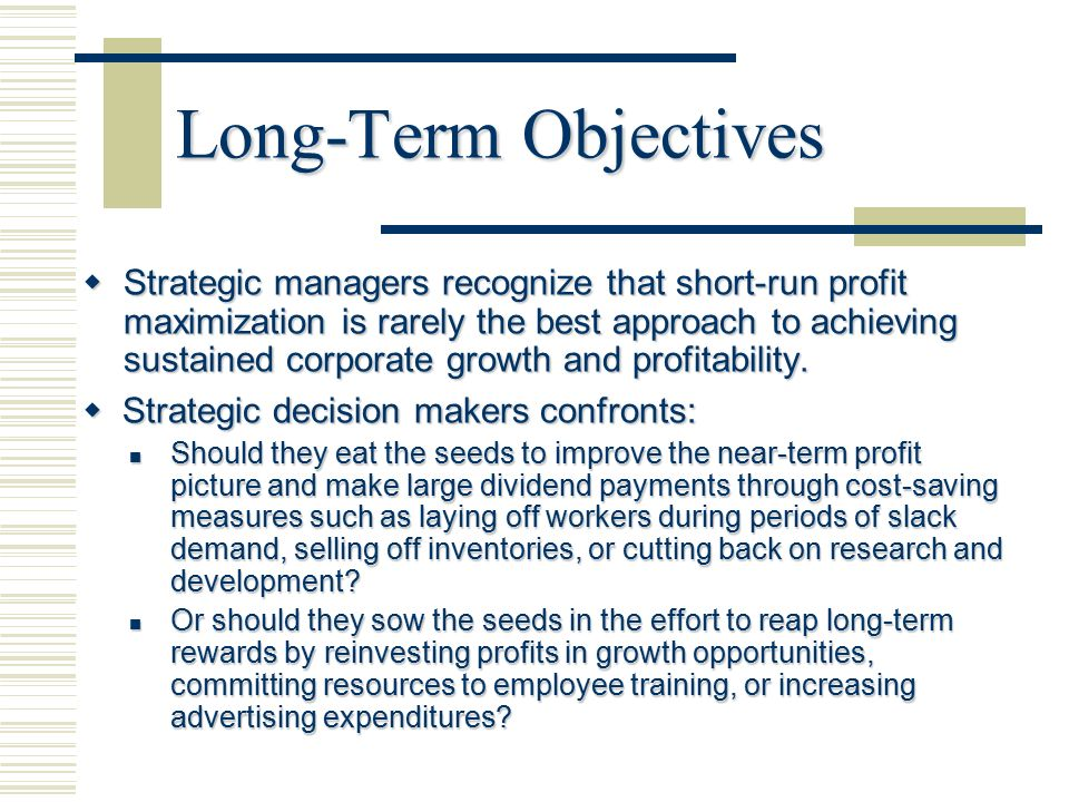 long term objective • results expected from pursuing certain strategies • strategies represent actions to accomplish long-term objectives objectives are commonly stated in terms such.