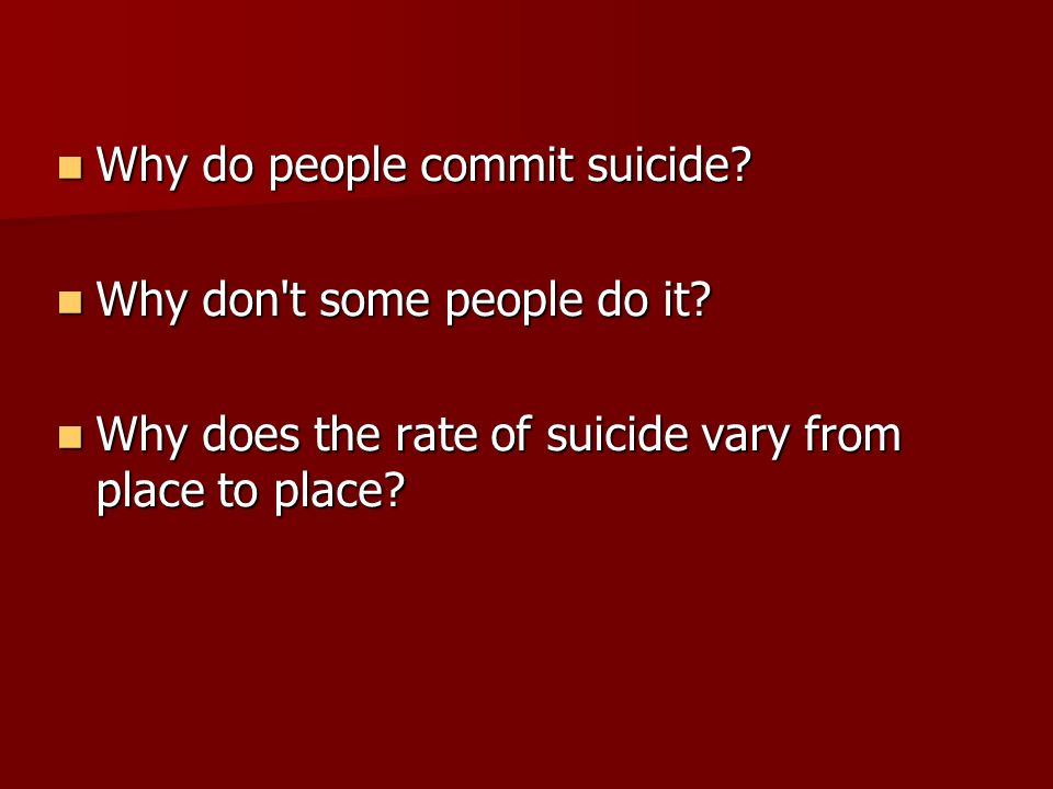 why do people commit suicide Suicide and suicidal behavior  people who attempt suicide often mistakenly believe that they are doing their friends and relatives a favor by taking themselves out.