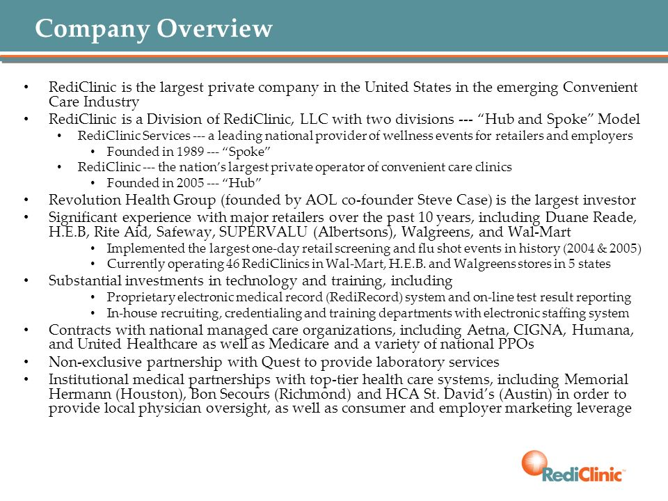 Company Overview RediClinic is the largest private company in the United States in the emerging Convenient Care Industry.