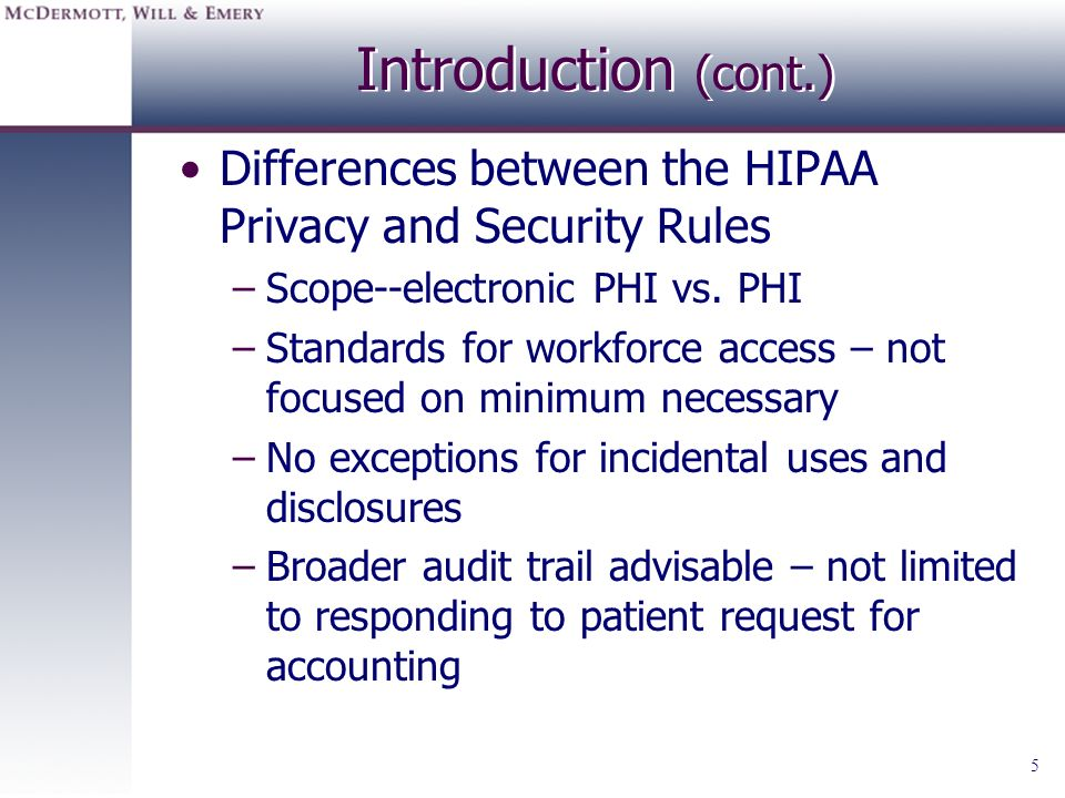 Introduction (cont.) Differences between the HIPAA Privacy and Security Rules. Scope--electronic PHI vs. PHI.