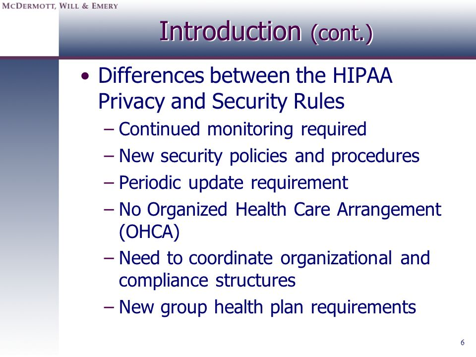 Introduction (cont.) Differences between the HIPAA Privacy and Security Rules. Continued monitoring required.