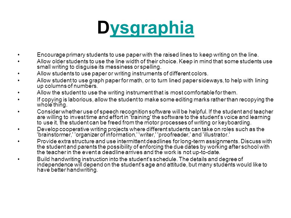 Dysgraphia Encourage primary students to use paper with the raised lines to keep writing on the line.