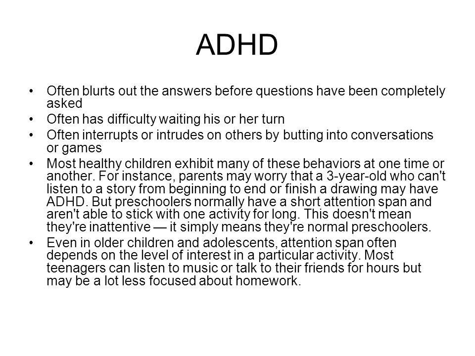 ADHD Often blurts out the answers before questions have been completely asked. Often has difficulty waiting his or her turn.