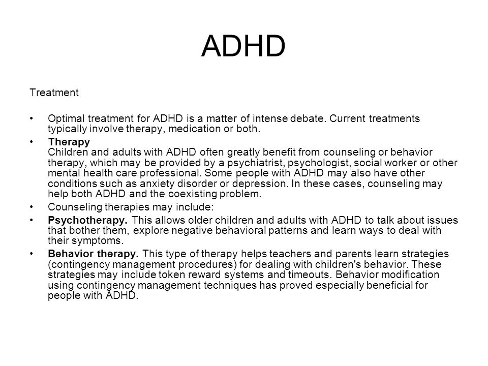 ADHD Treatment. Optimal treatment for ADHD is a matter of intense debate. Current treatments typically involve therapy, medication or both.
