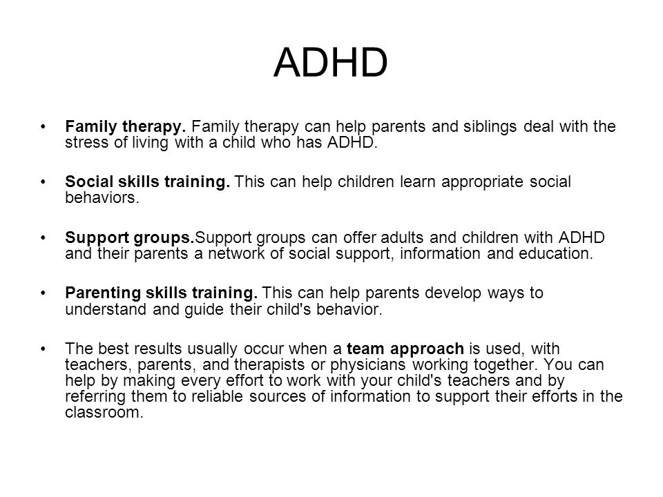 ADHD Family therapy. Family therapy can help parents and siblings deal with the stress of living with a child who has ADHD.