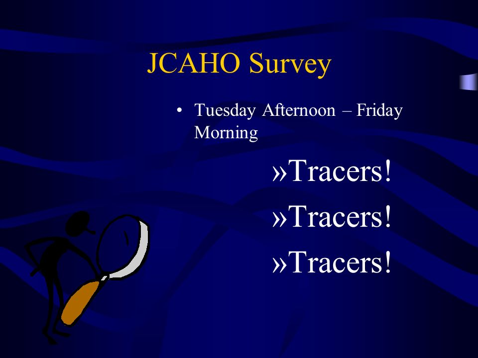 JCAHO Survey Tuesday Afternoon – Friday Morning Tracers!
