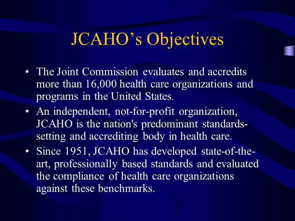 JCAHO's ObjectivesThe Joint Commission evaluates and accredits more than 16,000 health care organizations and programs in the United States.