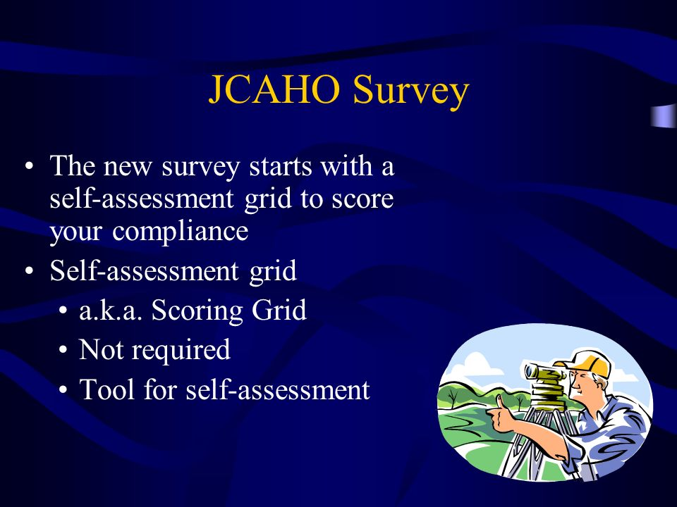 JCAHO SurveyThe new survey starts with a self-assessment grid to score your compliance. Self-assessment grid.