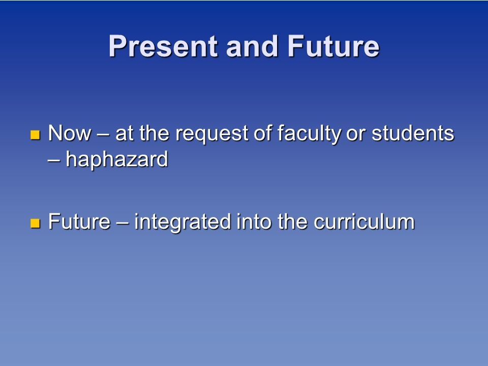 Present and Future Now – at the request of faculty or students – haphazard.