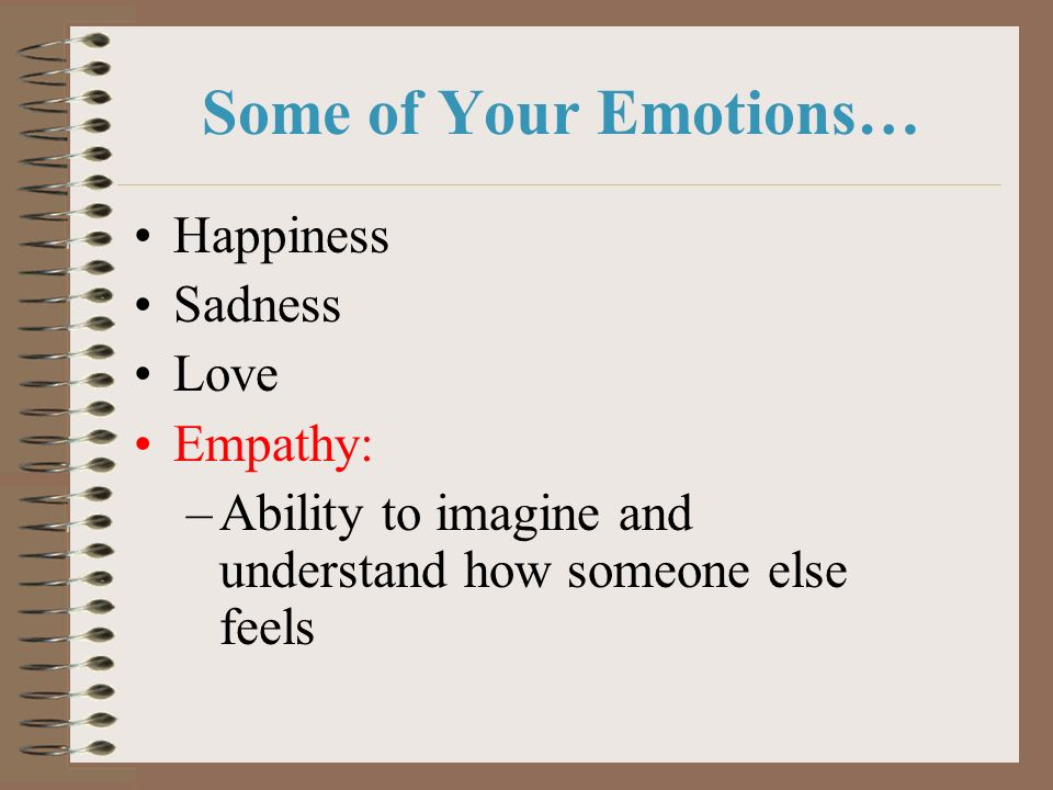Some of Your Emotions… Happiness Sadness Love Empathy: