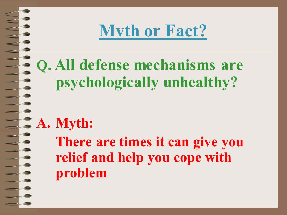 Myth or Fact Q. All defense mechanisms are psychologically unhealthy