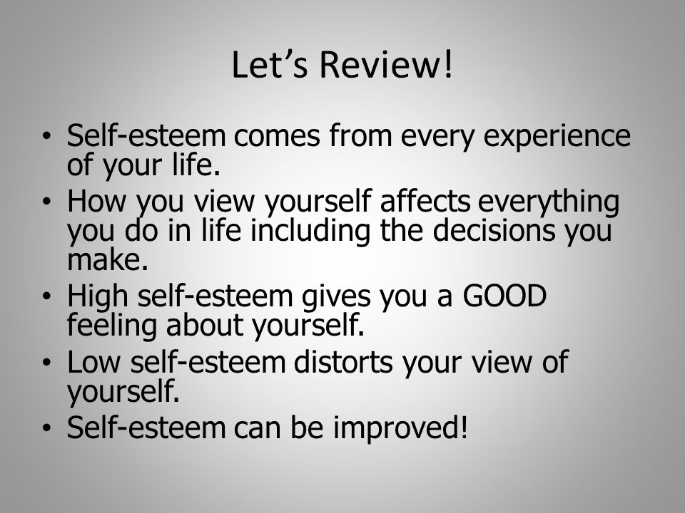 Let's Review! Self-esteem comes from every experience of your life.