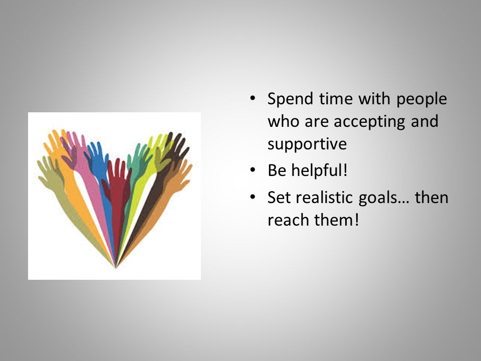 Spend time with people who are accepting and supportive