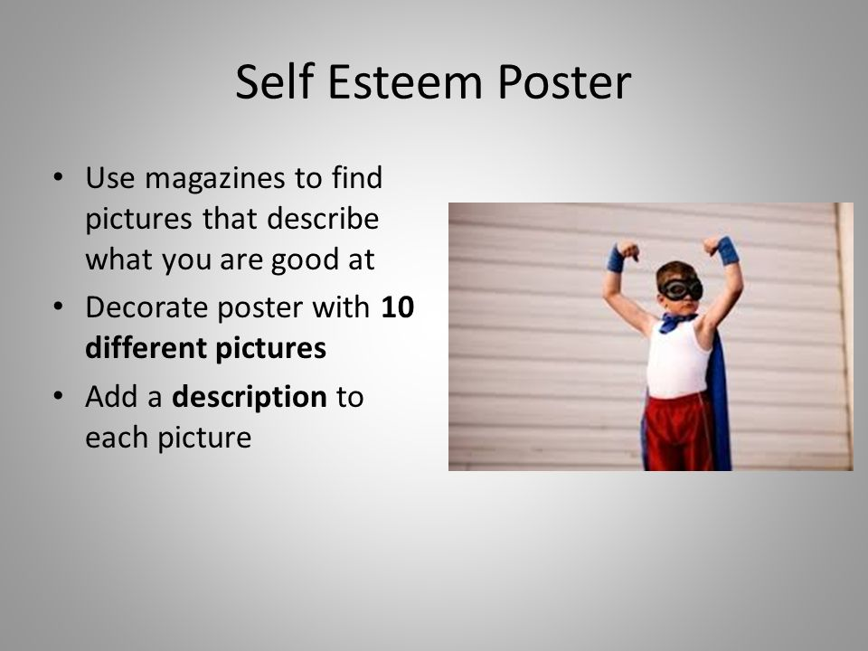 Self Esteem Poster Use magazines to find pictures that describe what you are good at. Decorate poster with 10 different pictures.