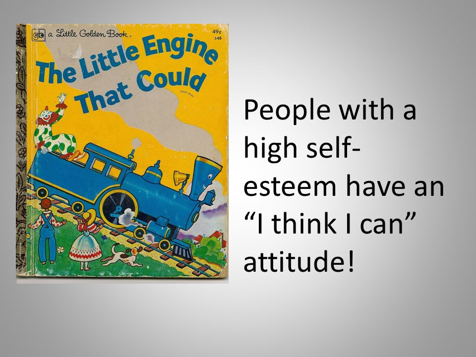 People with a high self-esteem have an I think I can attitude!